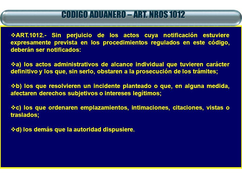 CODIGO ADUANERO – ART. NROS 1012 ART.1012.- Sin perjuicio de los actos cuya notificación estuviere expresamente prevista en los procedimientos regulad