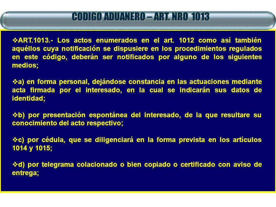 CODIGO ADUANERO – ART. NRO 1013 ART.1013.- Los actos enumerados en el art. 1012 como así también aquéllos cuya notificación se dispusiere en los proce