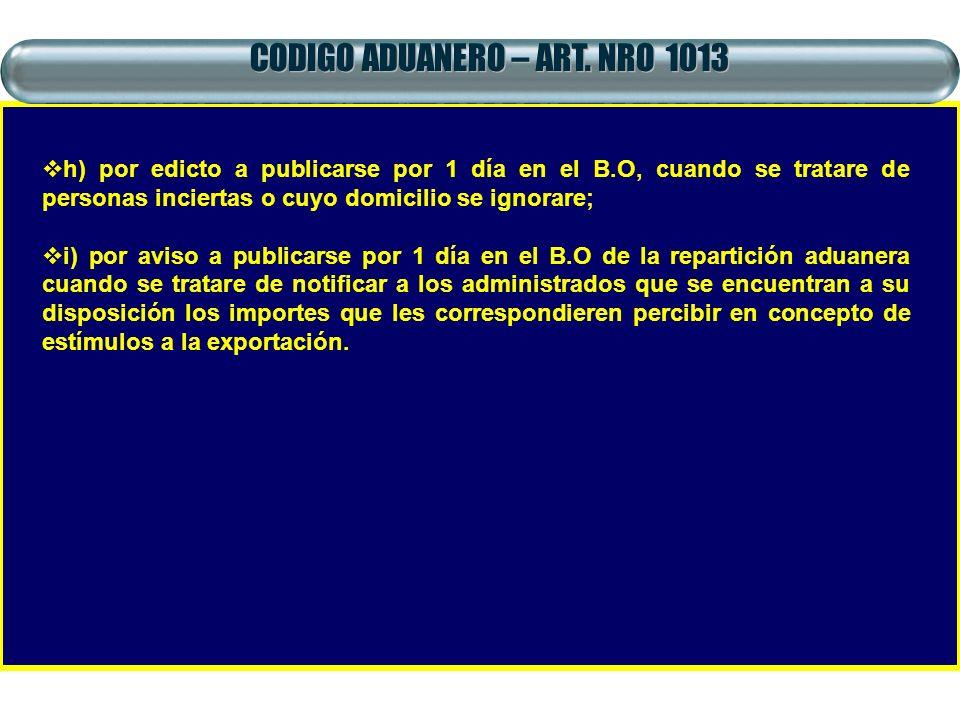 CODIGO ADUANERO – ART. NRO 1013 h) por edicto a publicarse por 1 día en el B.O, cuando se tratare de personas inciertas o cuyo domicilio se ignorare;