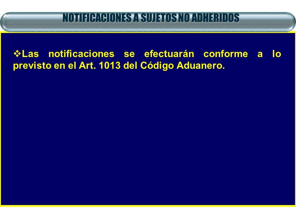NOTIFICACIONES A SUJETOS NO ADHERIDOS Las notificaciones se efectuarán conforme a lo previsto en el Art. 1013 del Código Aduanero.