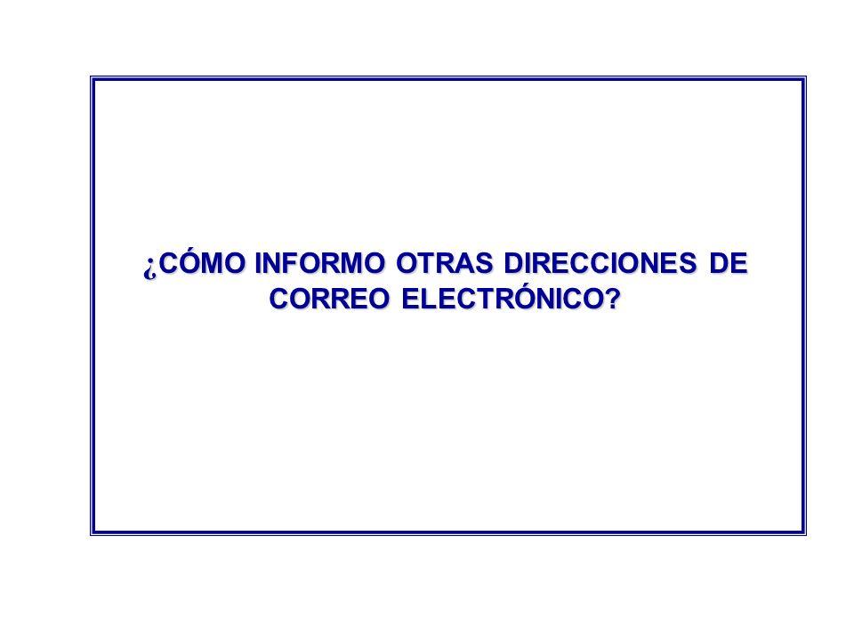 ¿ CÓMO INFORMO OTRAS DIRECCIONES DE CORREO ELECTRÓNICO?