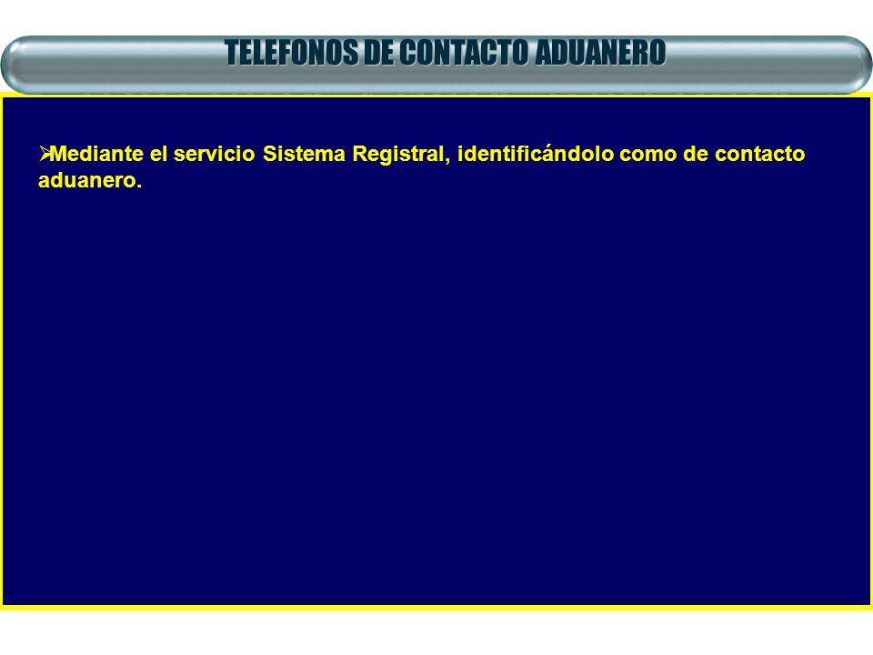 TELEFONOS DE CONTACTO ADUANERO Mediante el servicio Sistema Registral, identificándolo como de contacto aduanero.