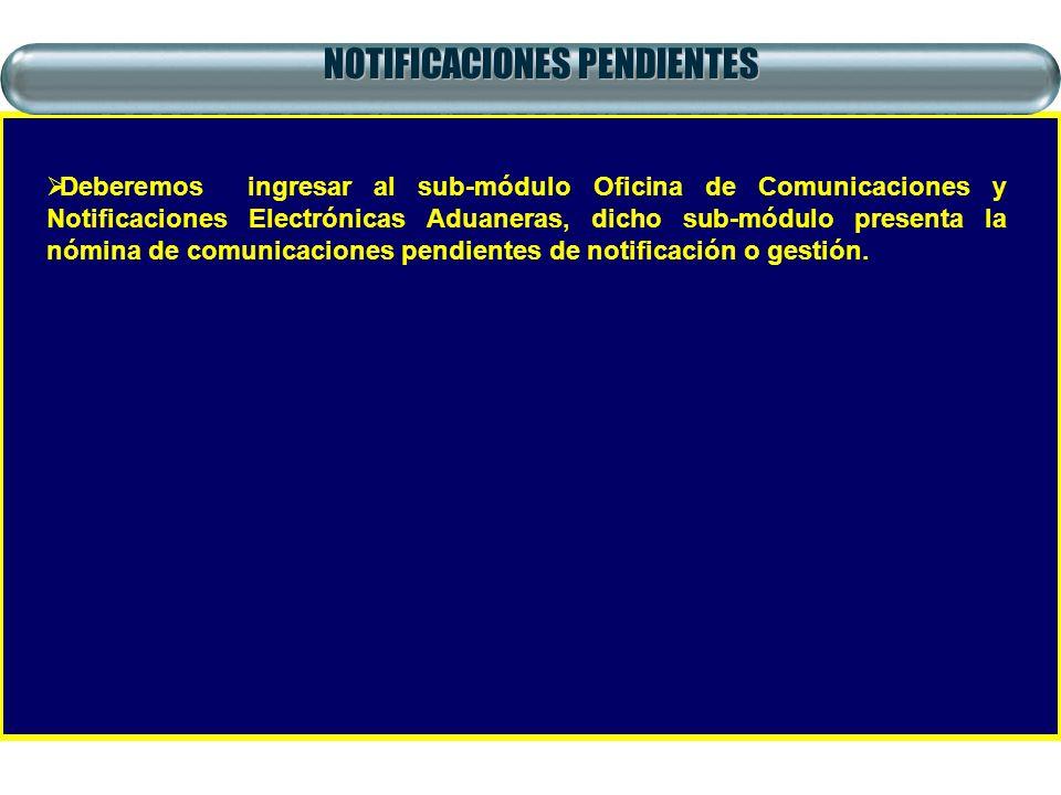 NOTIFICACIONES PENDIENTES Deberemos ingresar al sub-módulo Oficina de Comunicaciones y Notificaciones Electrónicas Aduaneras, dicho sub-módulo present