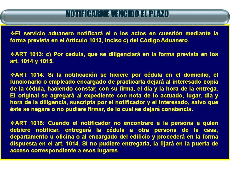 NOTIFICARME VENCIDO EL PLAZO El servicio aduanero notificará el o los actos en cuestión mediante la forma prevista en el Artículo 1013, inciso c) del