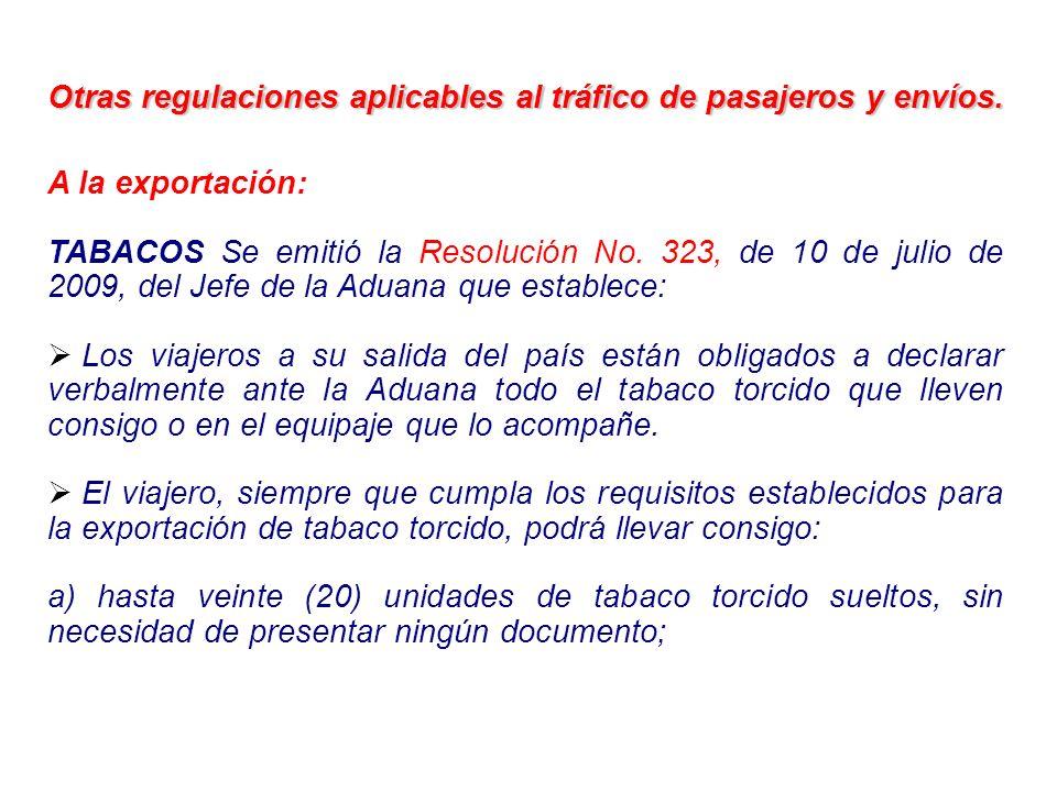 Otras regulaciones aplicables al tráfico de pasajeros y envíos. A la exportación: TABACOS Se emitió la Resolución No. 323, de 10 de julio de 2009, del