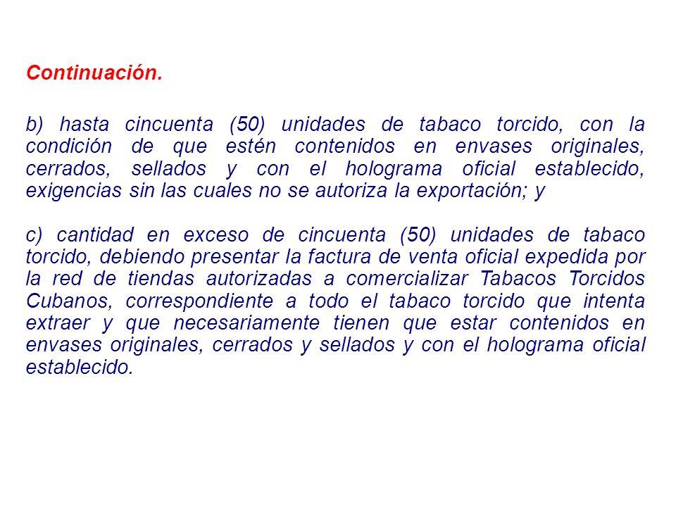 Continuación. b) hasta cincuenta (50) unidades de tabaco torcido, con la condición de que estén contenidos en envases originales, cerrados, sellados y