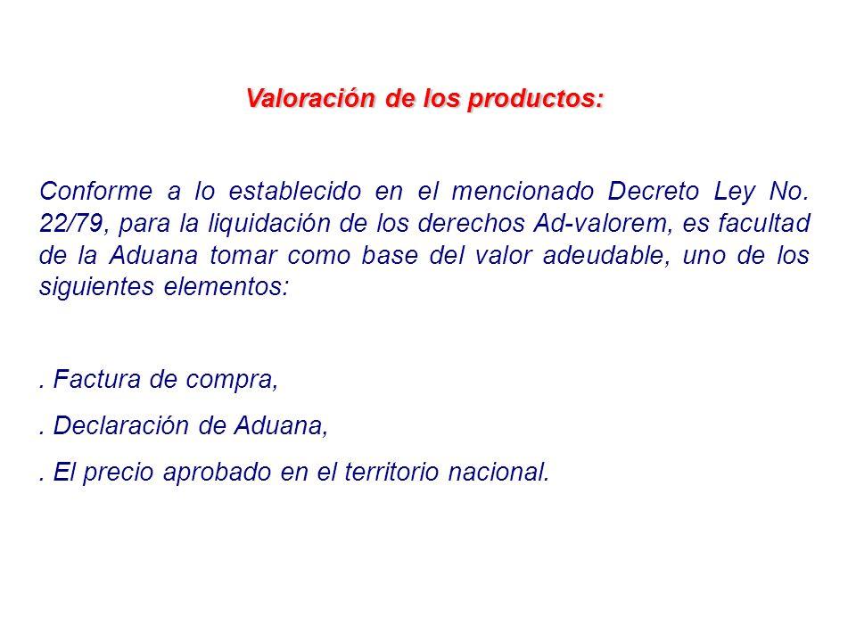 Valoración de los productos: Conforme a lo establecido en el mencionado Decreto Ley No. 22/79, para la liquidación de los derechos Ad-valorem, es facu