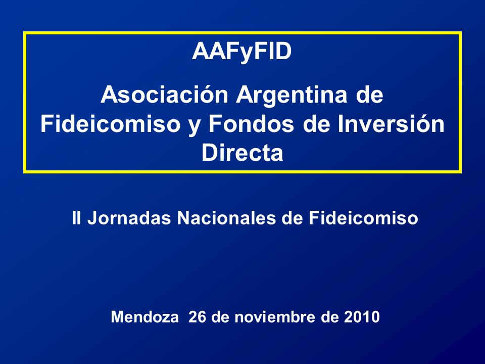II Jornadas Nacionales de Fideicomiso Mendoza 26 de noviembre de 2010 AAFyFID Asociación Argentina de Fideicomiso y Fondos de Inversión Directa