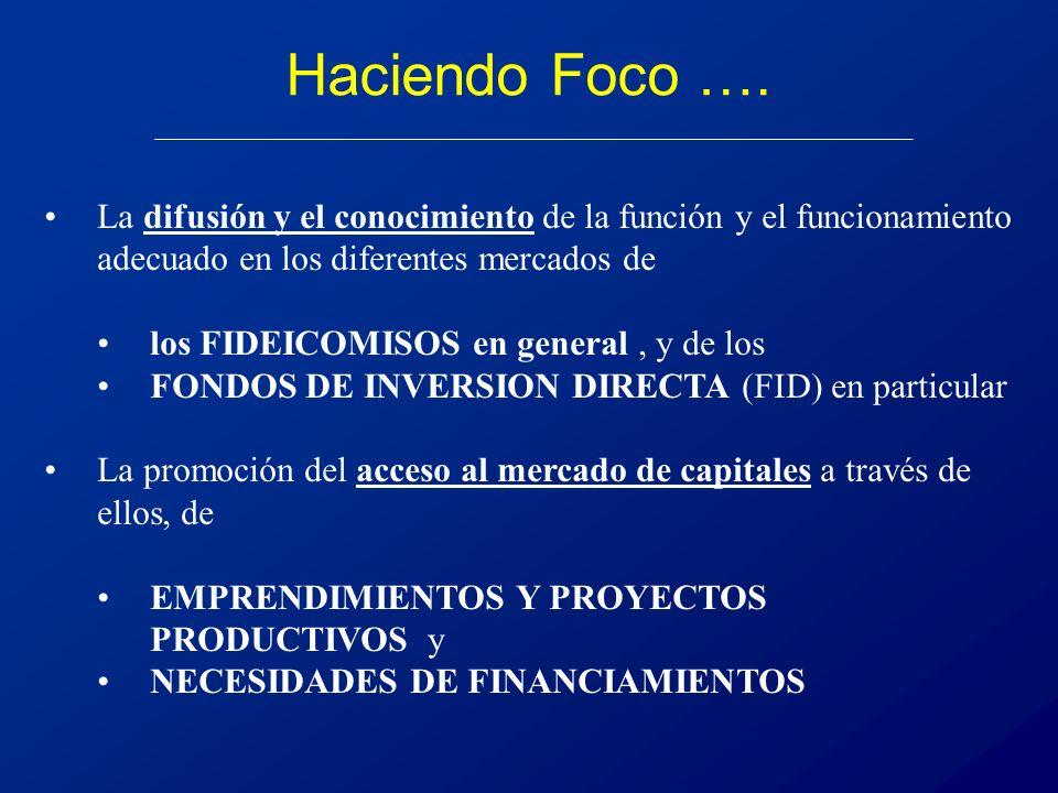 La difusión y el conocimiento de la función y el funcionamiento adecuado en los diferentes mercados de los FIDEICOMISOS en general, y de los FONDOS DE INVERSION DIRECTA (FID) en particular La promoción del acceso al mercado de capitales a través de ellos, de EMPRENDIMIENTOS Y PROYECTOS PRODUCTIVOS y NECESIDADES DE FINANCIAMIENTOS Haciendo Foco ….