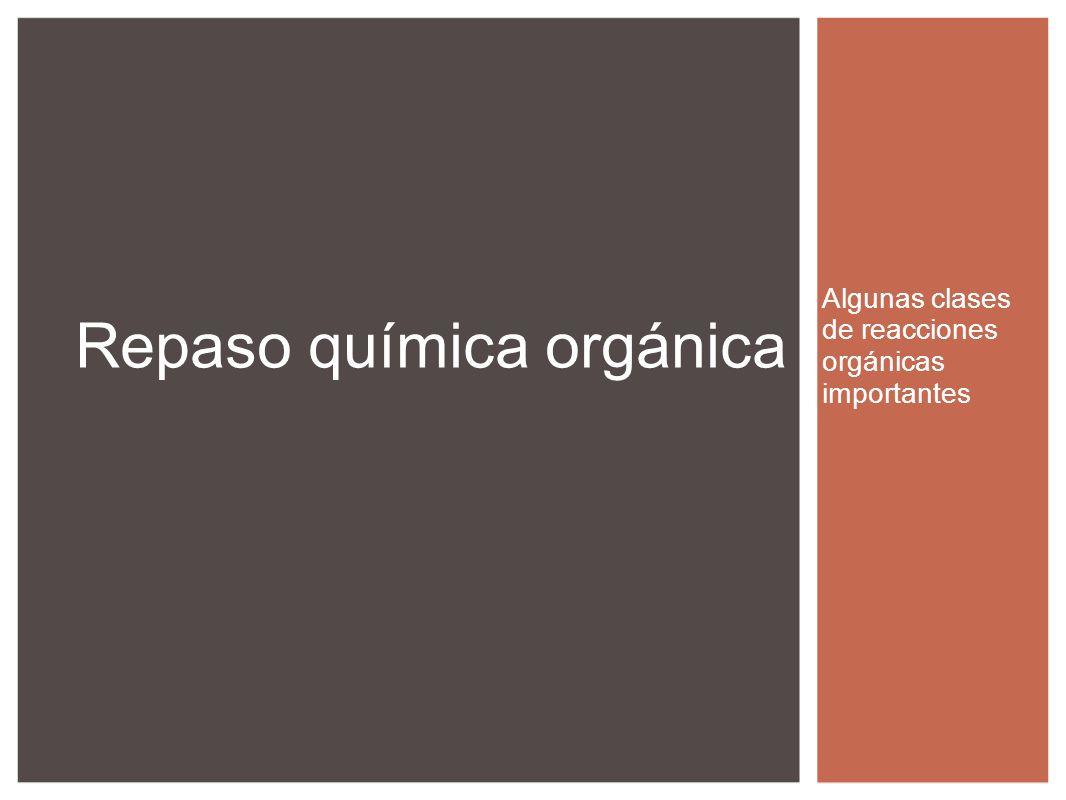 Algunas clases de reacciones orgánicas importantes Repaso química orgánica