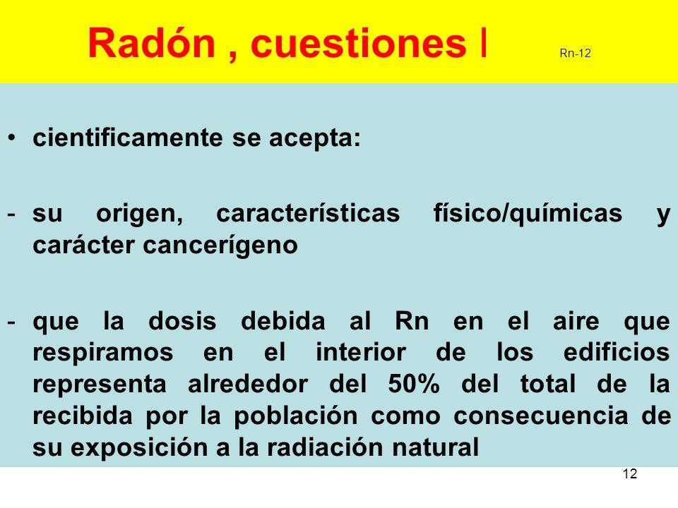 12 Radón, cuestiones I Rn-12 cientificamente se acepta: -su origen, características físico/químicas y carácter cancerígeno -que la dosis debida al Rn
