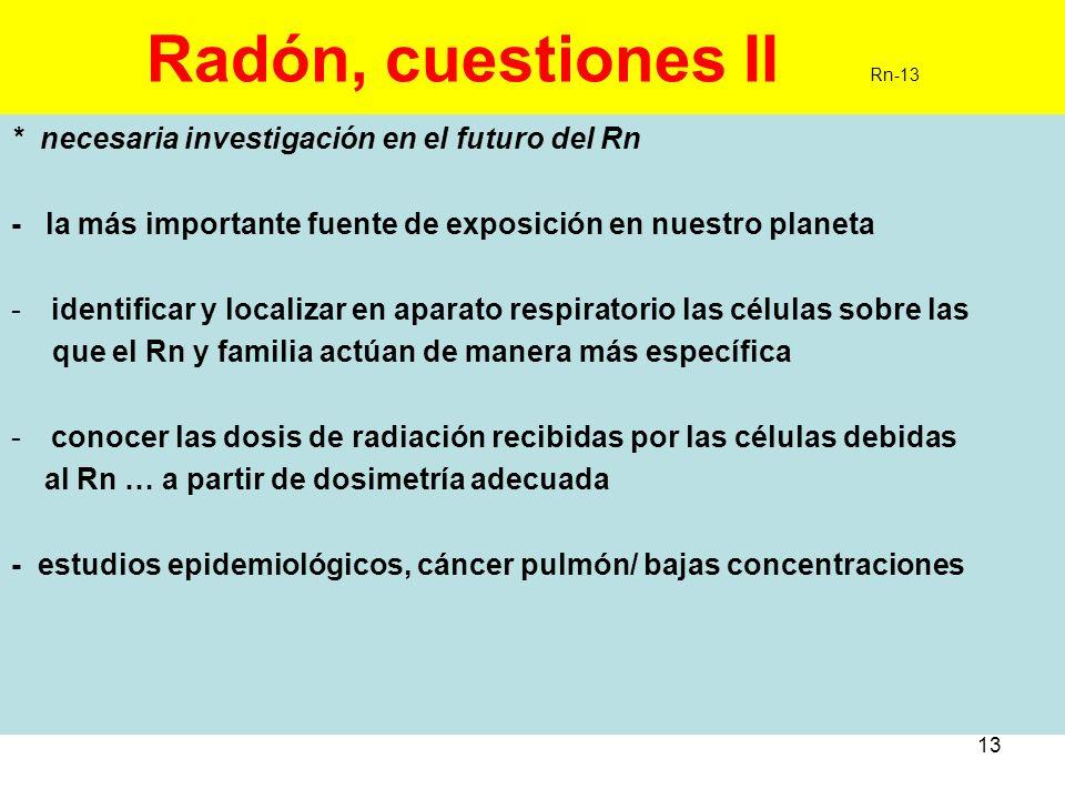 13 Radón, cuestiones II Rn-13 * necesaria investigación en el futuro del Rn - la más importante fuente de exposición en nuestro planeta -identificar y