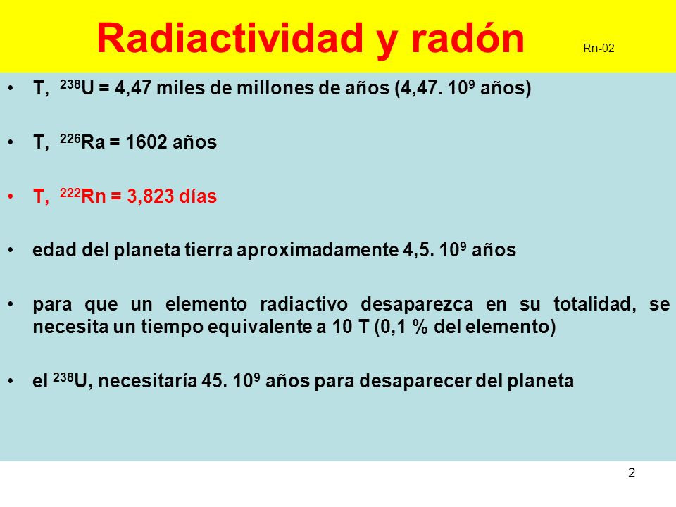 2 Radiactividad y radón Rn-02 T, 238 U = 4,47 miles de millones de años (4,47. 10 9 años) T, 226 Ra = 1602 años T, 222 Rn = 3,823 días edad del planet