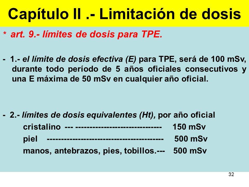 32 Capítulo II.- Limitación de dosis * art. 9.- límites de dosis para TPE. - 1.- el límite de dosis efectiva (E) para TPE, será de 100 mSv, durante to