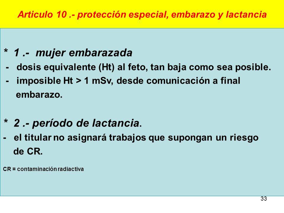 33 Articulo 10.- protección especial, embarazo y lactancia * 1.- mujer embarazada - dosis equivalente (Ht) al feto, tan baja como sea posible. - impos
