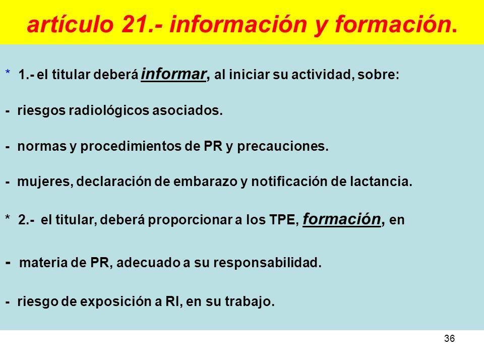 36 artículo 21.- información y formación. * 1.- el titular deberá informar, al iniciar su actividad, sobre: - riesgos radiológicos asociados. - normas