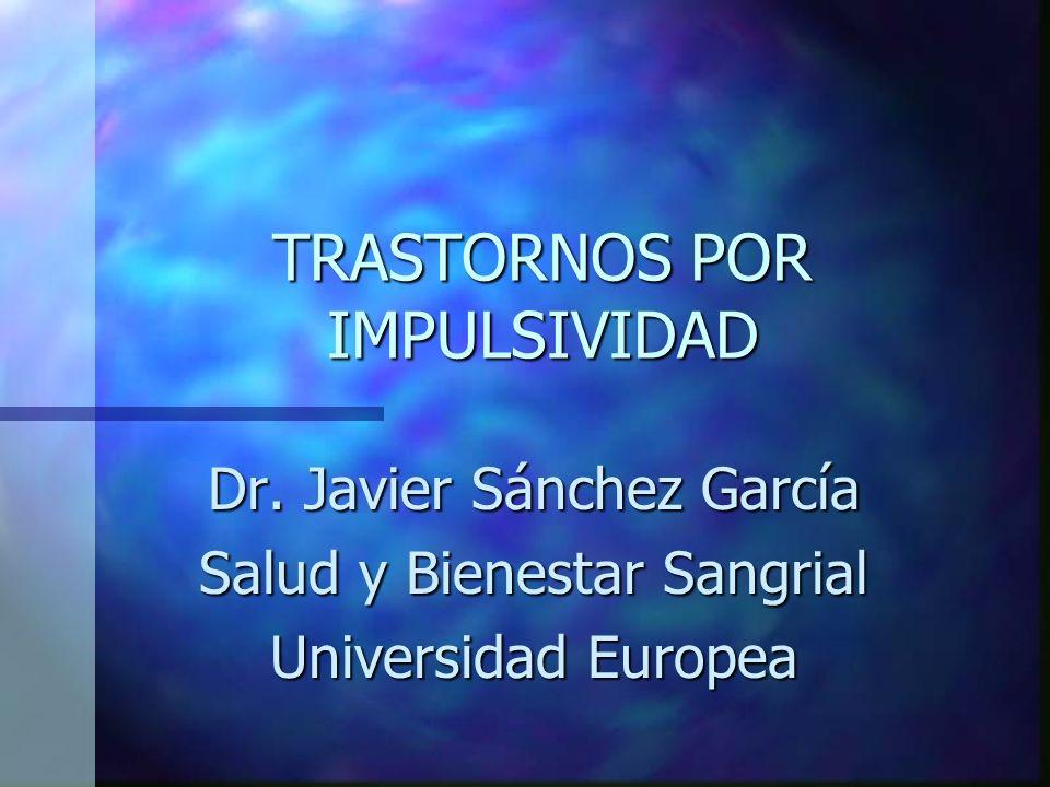 TRASTORNOS POR IMPULSIVIDAD Dr. Javier Sánchez García Salud y Bienestar Sangrial Universidad Europea