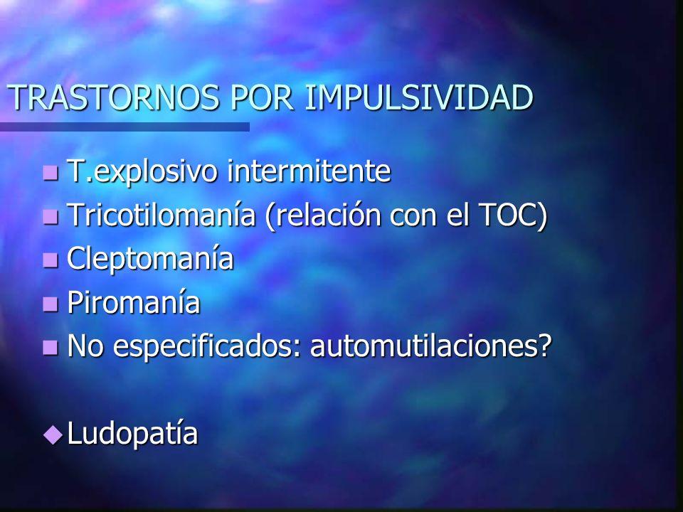 TRASTORNOS POR IMPULSIVIDAD T.explosivo intermitente T.explosivo intermitente Tricotilomanía (relación con el TOC) Tricotilomanía (relación con el TOC