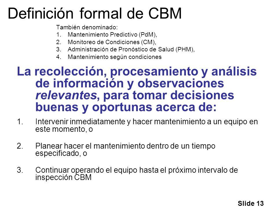 Slide 13 Definición formal de CBM También denominado: 1.Mantenimiento Predictivo (PdM), 2.Monitoreo de Condiciones (CM), 3.Administración de Pronóstic