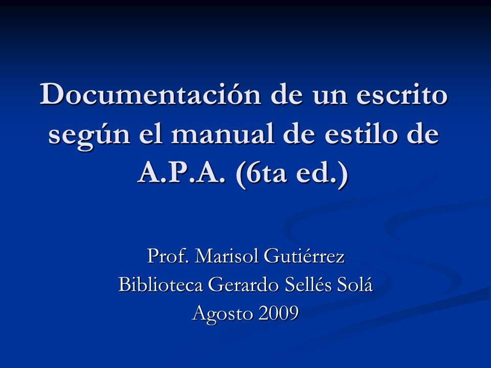 Documentación de un escrito según el manual de estilo de A.P.A. (6ta ed.) Prof. Marisol Gutiérrez Biblioteca Gerardo Sellés Solá Agosto 2009