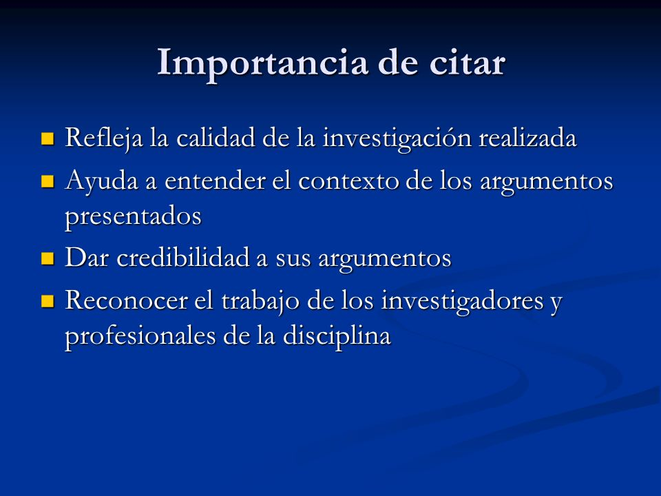 Importancia de citar Refleja la calidad de la investigación realizada Refleja la calidad de la investigación realizada Ayuda a entender el contexto de