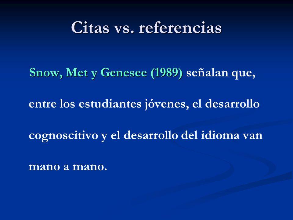 Citas vs. referencias Snow, Met y Genesee (1989) Snow, Met y Genesee (1989) señalan que, entre los estudiantes jóvenes, el desarrollo cognoscitivo y e