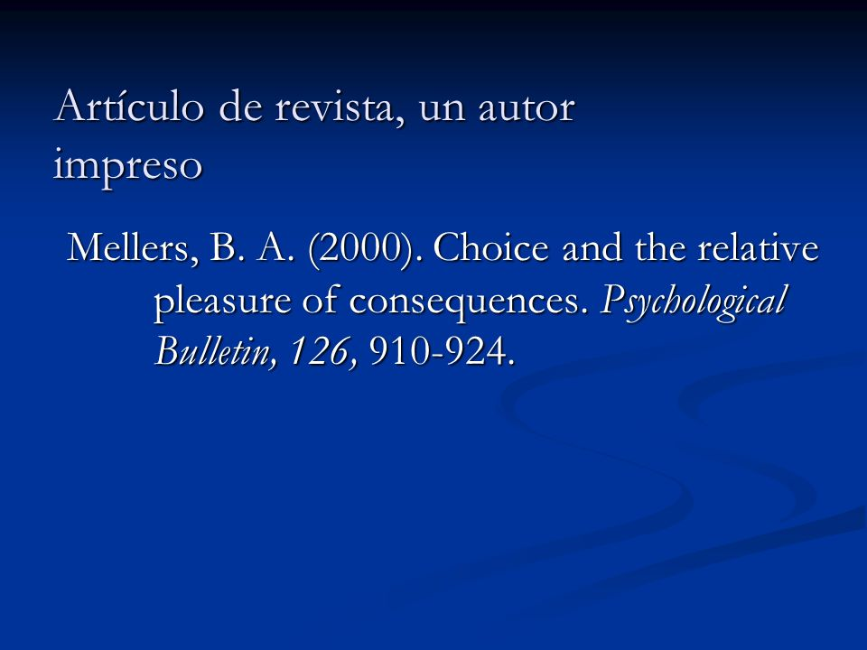 Artículo de revista, un autor impreso Mellers, B. A. (2000). Choice and the relative pleasure of consequences. Psychological Bulletin, 126, 910-924.