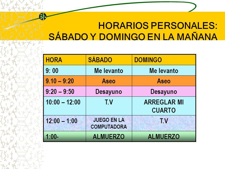 HORARIOS PERSONALES: EN CASA HORALUNESMARTES MIÉRCOLES JUEVESVIERNES 3:30 – 4:00 ALMUERZO 4.00 – 5.00 DESCANSO 5:00 – 7:00TAREAS 7:00 – 10:00T. V 10: