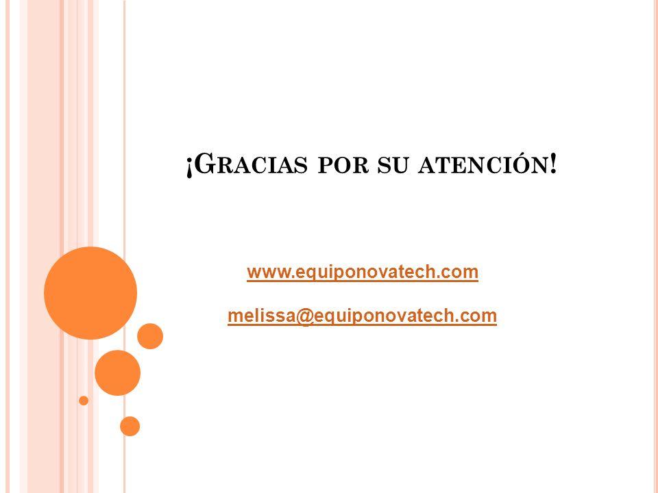 ¡G RACIAS POR SU ATENCIÓN ! www.equiponovatech.com melissa@equiponovatech.com