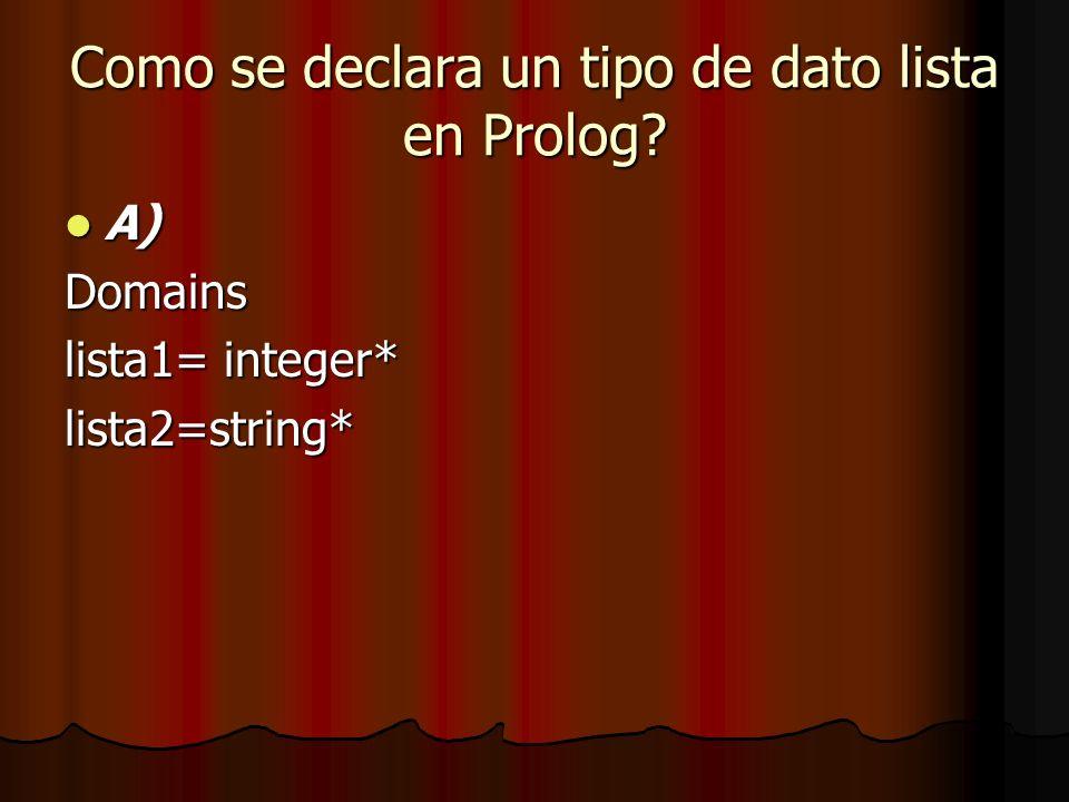 Como se declara un tipo de dato lista en Prolog? A) A)Domains lista1= integer* lista2=string*