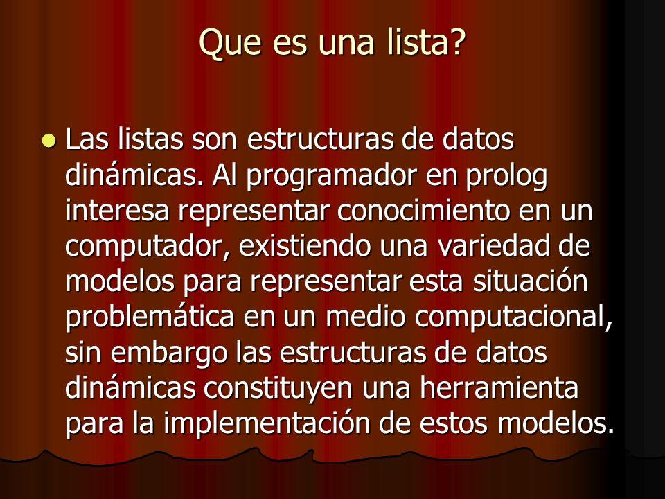 Que es una lista? Las listas son estructuras de datos dinámicas. Al programador en prolog interesa representar conocimiento en un computador, existien