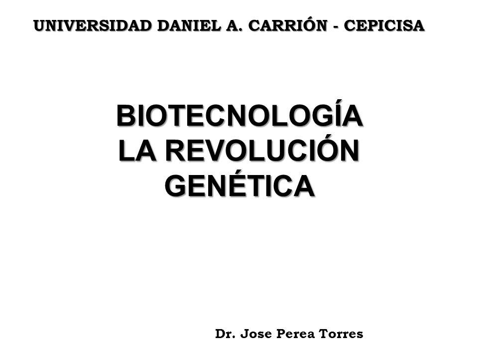BIOTECNOLOGÍA LA REVOLUCIÓN GENÉTICA Dr. Jose Perea Torres UNIVERSIDAD DANIEL A. CARRIÓN - CEPICISA