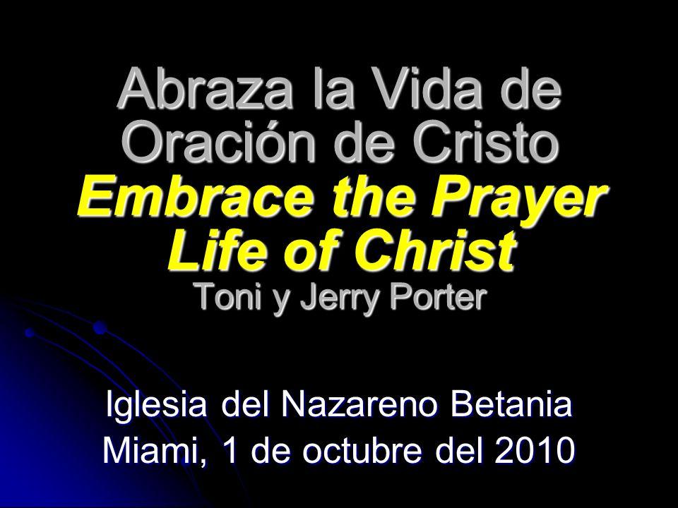 Abraza la Vida de Oración de Cristo Embrace the Prayer Life of Christ Toni y Jerry Porter Iglesia del Nazareno Betania Miami, 1 de octubre del 2010