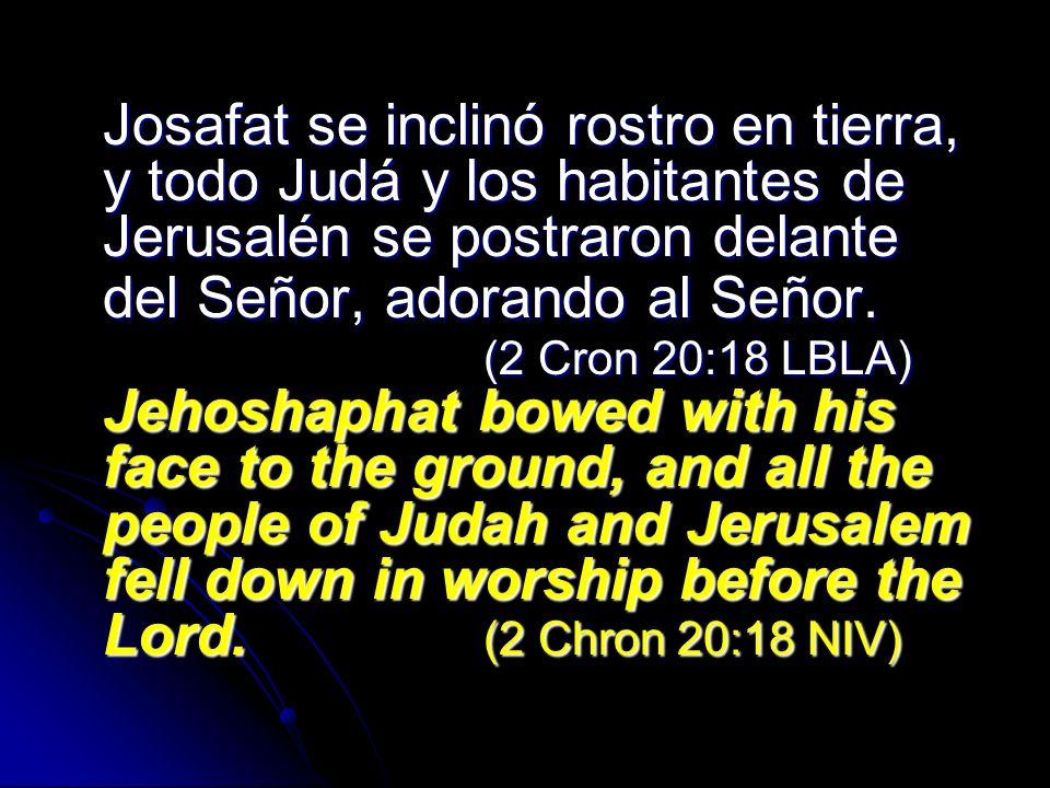 Josafat se inclinó rostro en tierra, y todo Judá y los habitantes de Jerusalén se postraron delante del Señor, adorando al Señor. (2 Cron 20:18 LBLA)