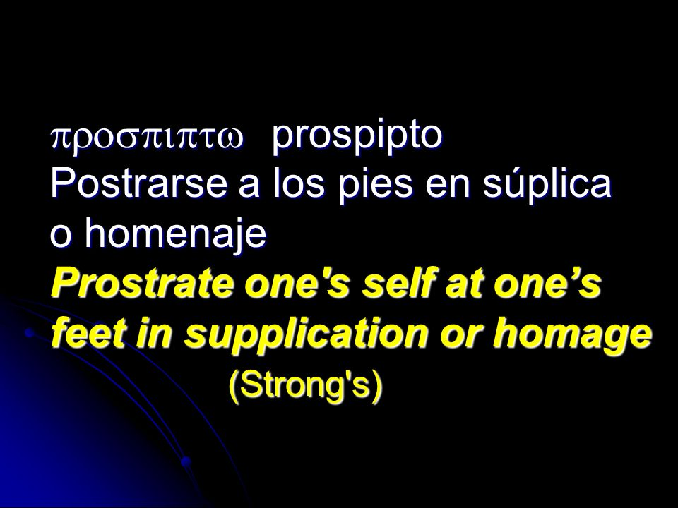 prospipto Postrarse a los pies en súplica o homenaje Prostrate one's self at ones feet in supplication or homage (Strong's) prospipto Postrarse a los