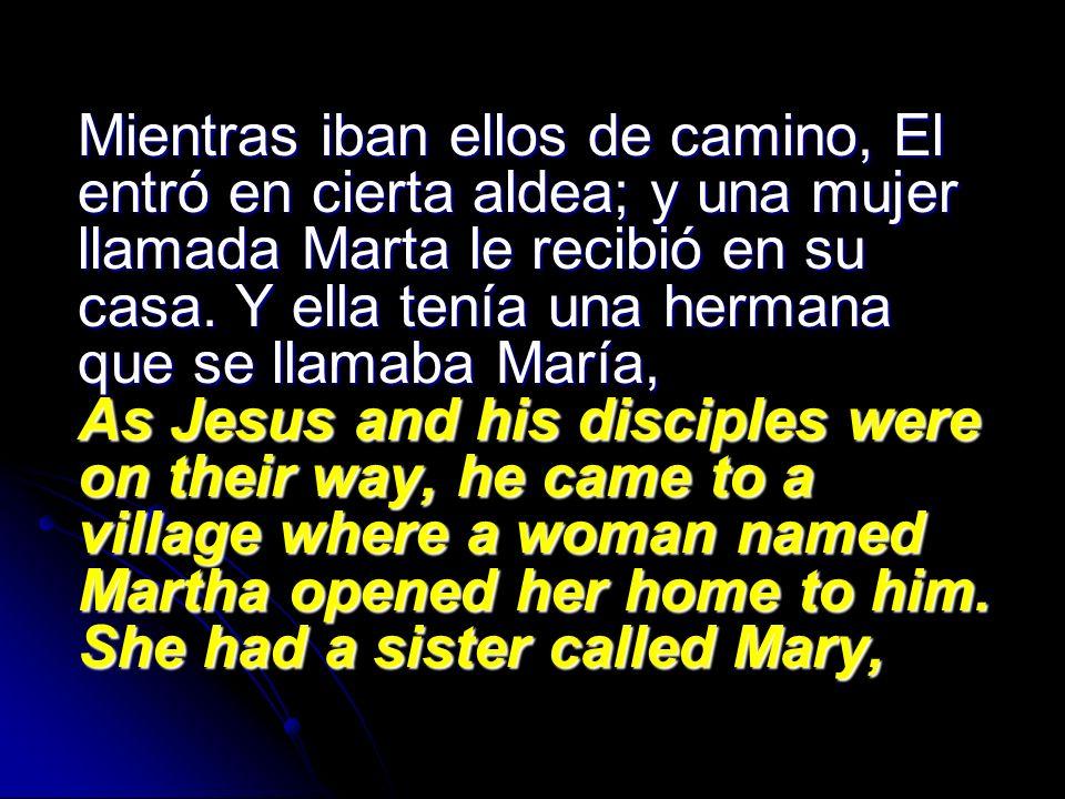 Mientras iban ellos de camino, El entró en cierta aldea; y una mujer llamada Marta le recibió en su casa. Y ella tenía una hermana que se llamaba Marí