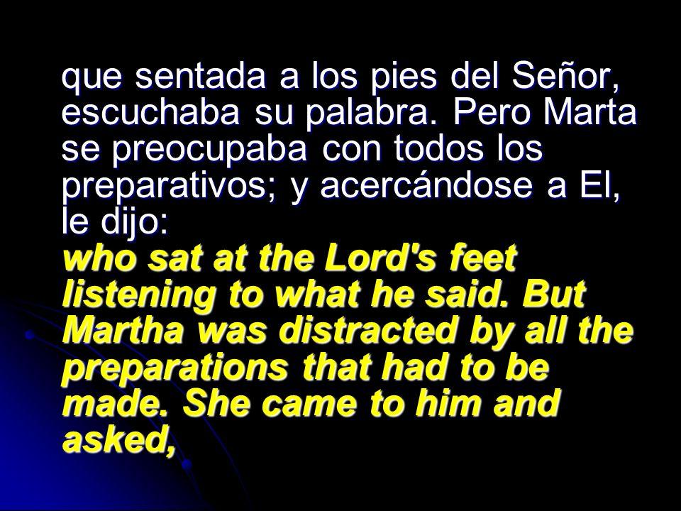 que sentada a los pies del Señor, escuchaba su palabra. Pero Marta se preocupaba con todos los preparativos; y acercándose a El, le dijo: who sat at t