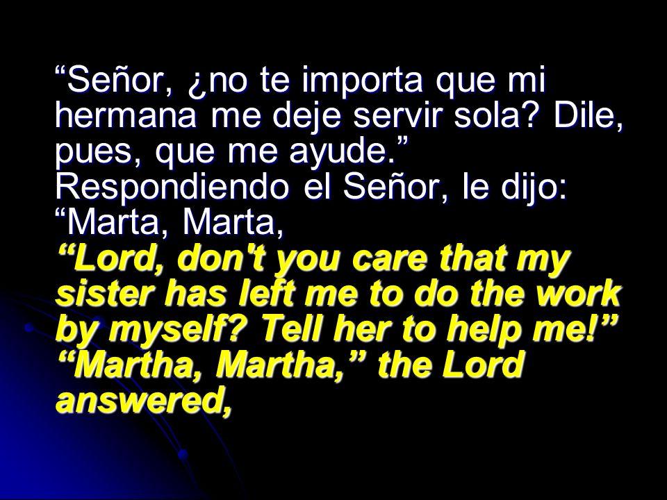 Señor, ¿no te importa que mi hermana me deje servir sola? Dile, pues, que me ayude. Respondiendo el Señor, le dijo: Marta, Marta, Lord, don't you care