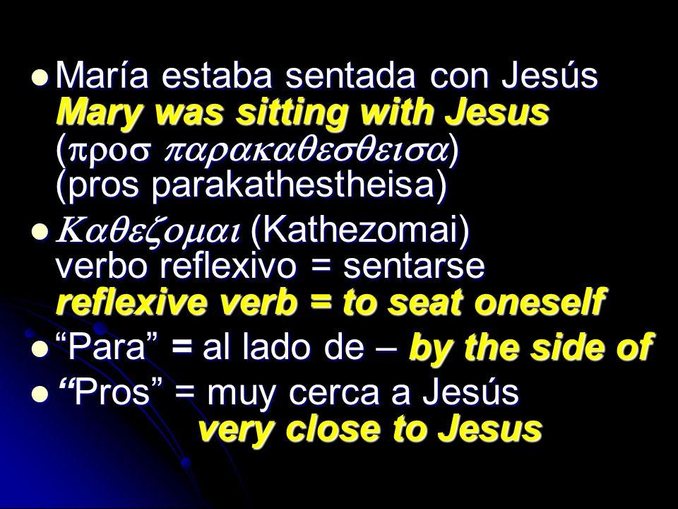María estaba sentada con Jesús Mary was sitting with Jesus ( ) (pros parakathestheisa) María estaba sentada con Jesús Mary was sitting with Jesus ( )