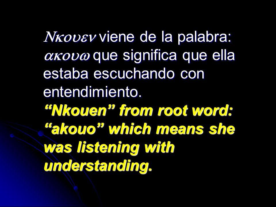viene de la palabra: que significa que ella estaba escuchando con entendimiento. Nkouen from root word: akouo which means she was listening with under