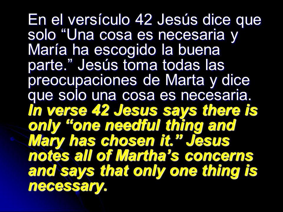 En el versículo 42 Jesús dice que solo Una cosa es necesaria y María ha escogido la buena parte. Jesús toma todas las preocupaciones de Marta y dice q