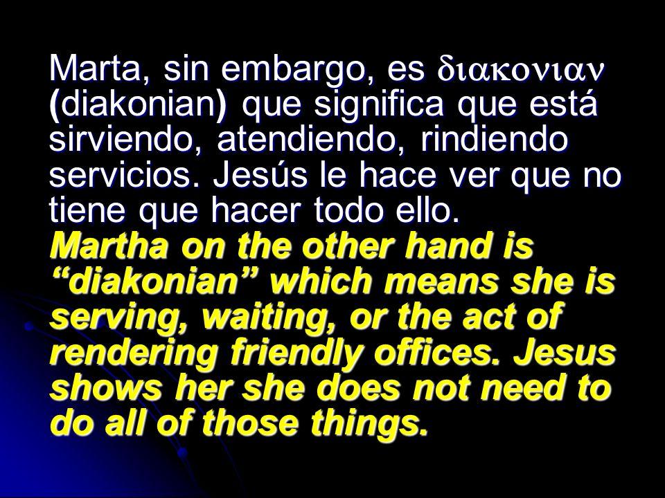 Marta, sin embargo, es (diakonian) que significa que está sirviendo, atendiendo, rindiendo servicios. Jesús le hace ver que no tiene que hacer todo el