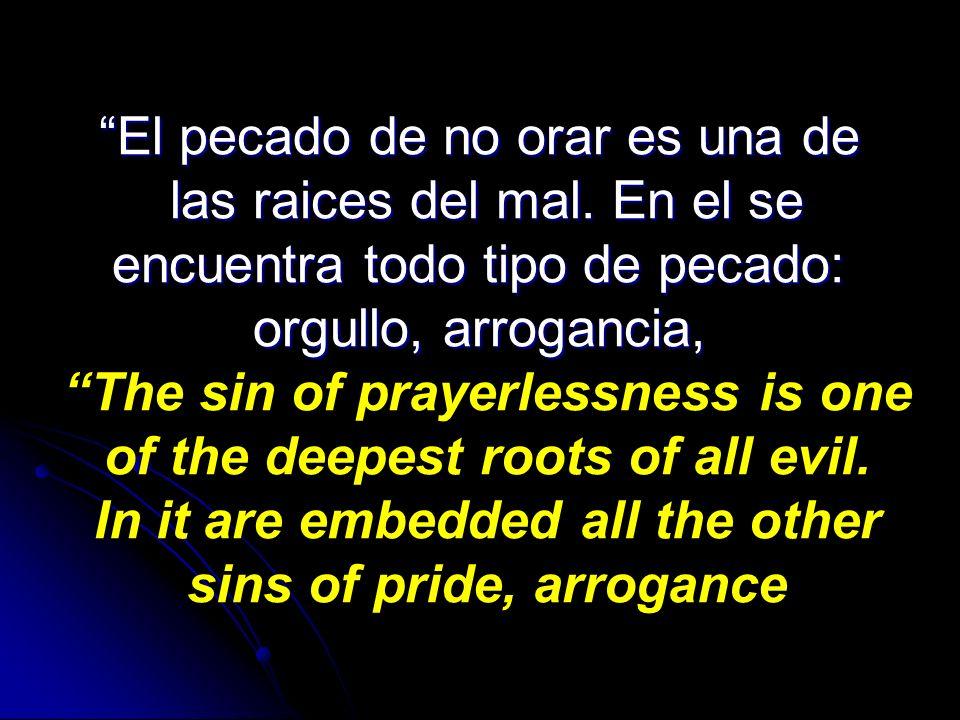 El pecado de no orar es una de las raices del mal. En el se las raices del mal. En el se encuentra todo tipo de pecado: encuentra todo tipo de pecado:
