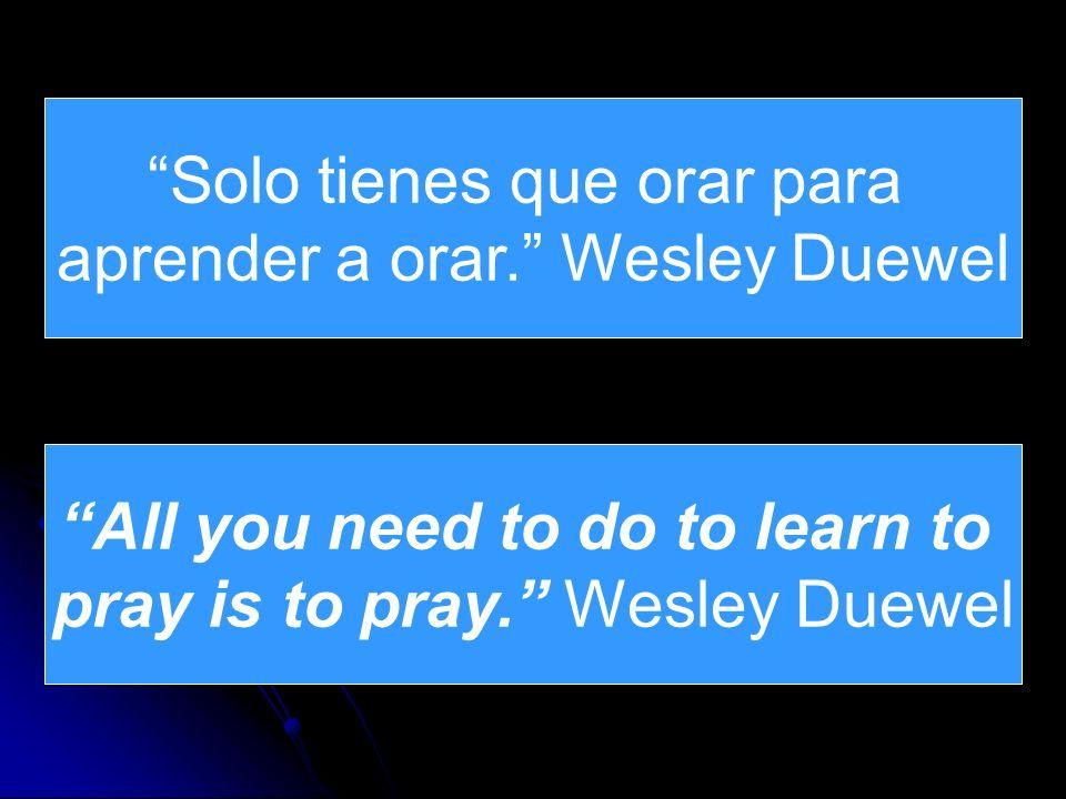 Solo tienes que orar para aprender a orar. Wesley Duewel All you need to do to learn to pray is to pray. Wesley Duewel