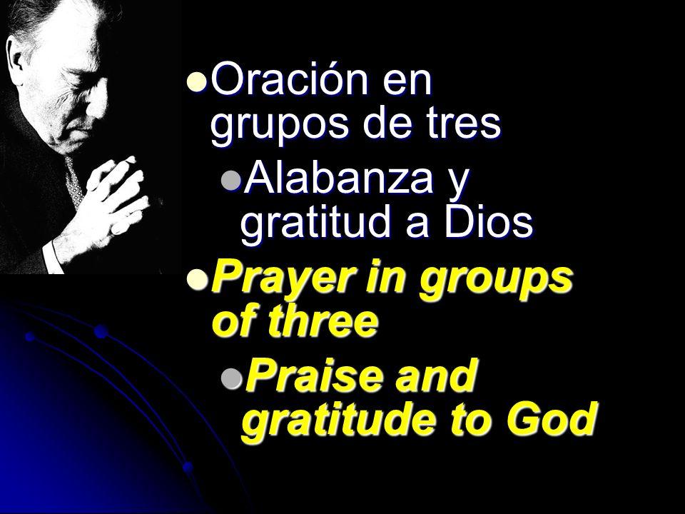 Oración en grupos de tres Oración en grupos de tres Alabanza y gratitud a Dios Alabanza y gratitud a Dios Prayer in groups of three Prayer in groups o