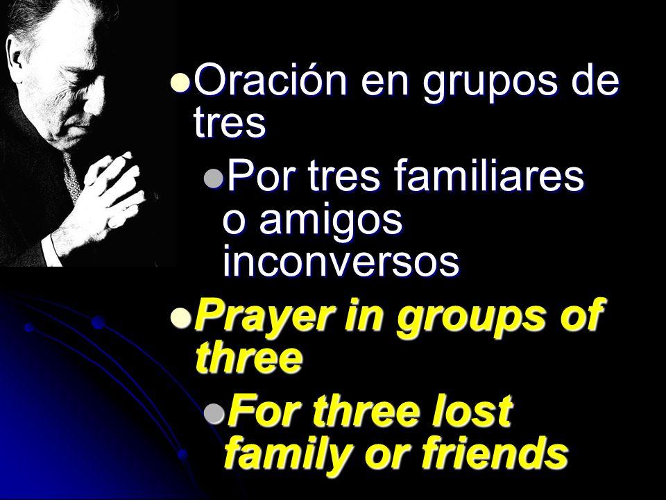 Oración en grupos de tres Oración en grupos de tres Por tres familiares o amigos inconversos Por tres familiares o amigos inconversos Prayer in groups