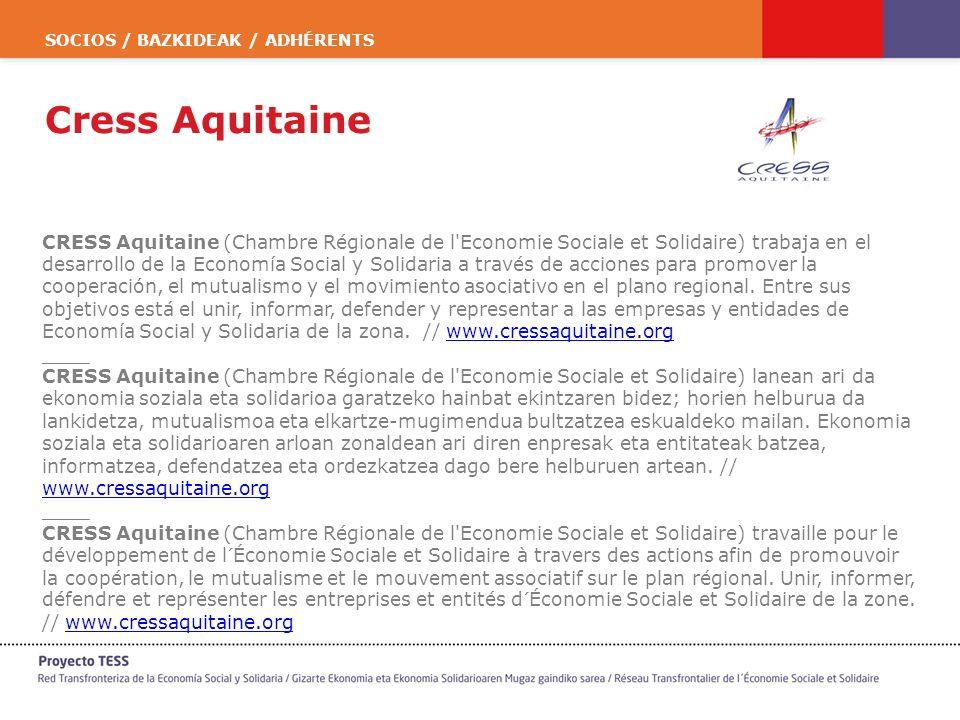 SOCIOS / BAZKIDEAK / ADHÉRENTS Cress Aquitaine CRESS Aquitaine (Chambre Régionale de l Economie Sociale et Solidaire) trabaja en el desarrollo de la Economía Social y Solidaria a través de acciones para promover la cooperación, el mutualismo y el movimiento asociativo en el plano regional.