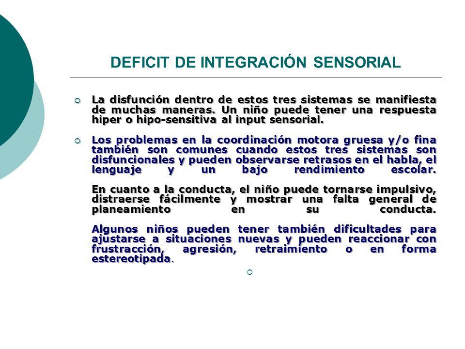 DEFICIT DE INTEGRACIÓN SENSORIAL La disfunción dentro de estos tres sistemas se manifiesta de muchas maneras. Un niño puede tener una respuesta hiper