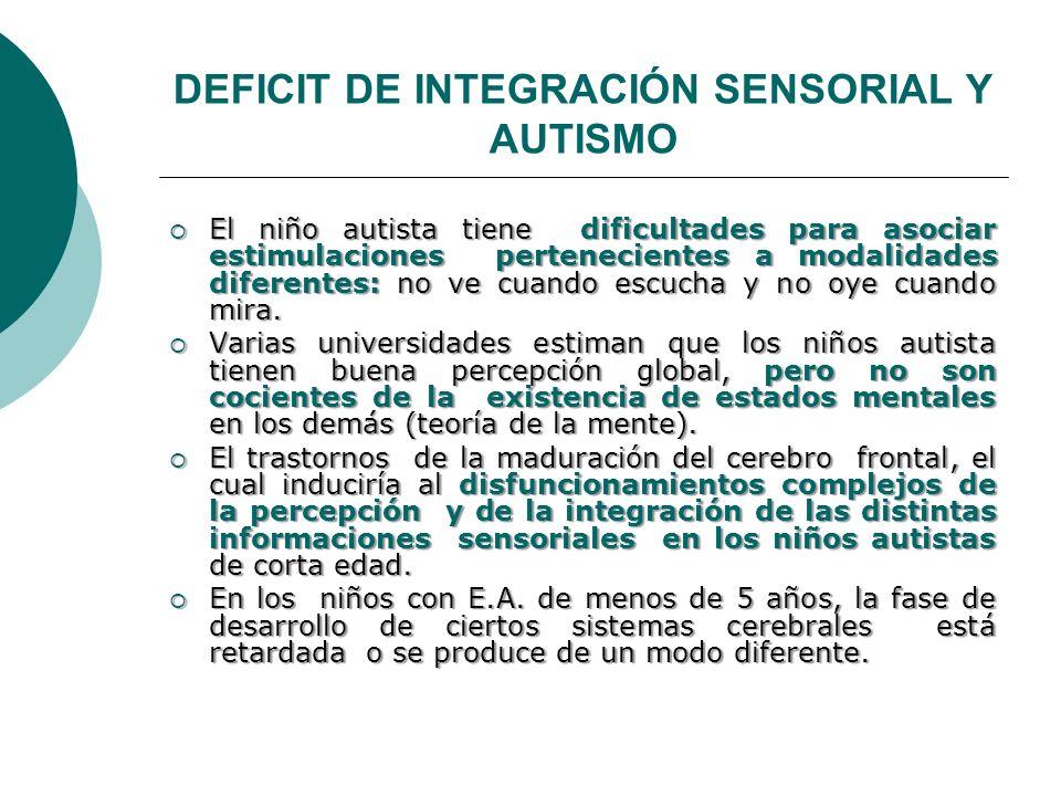 DEFICIT DE INTEGRACIÓN SENSORIAL Y AUTISMO El niño autista tiene dificultades para asociar estimulaciones pertenecientes a modalidades diferentes: no