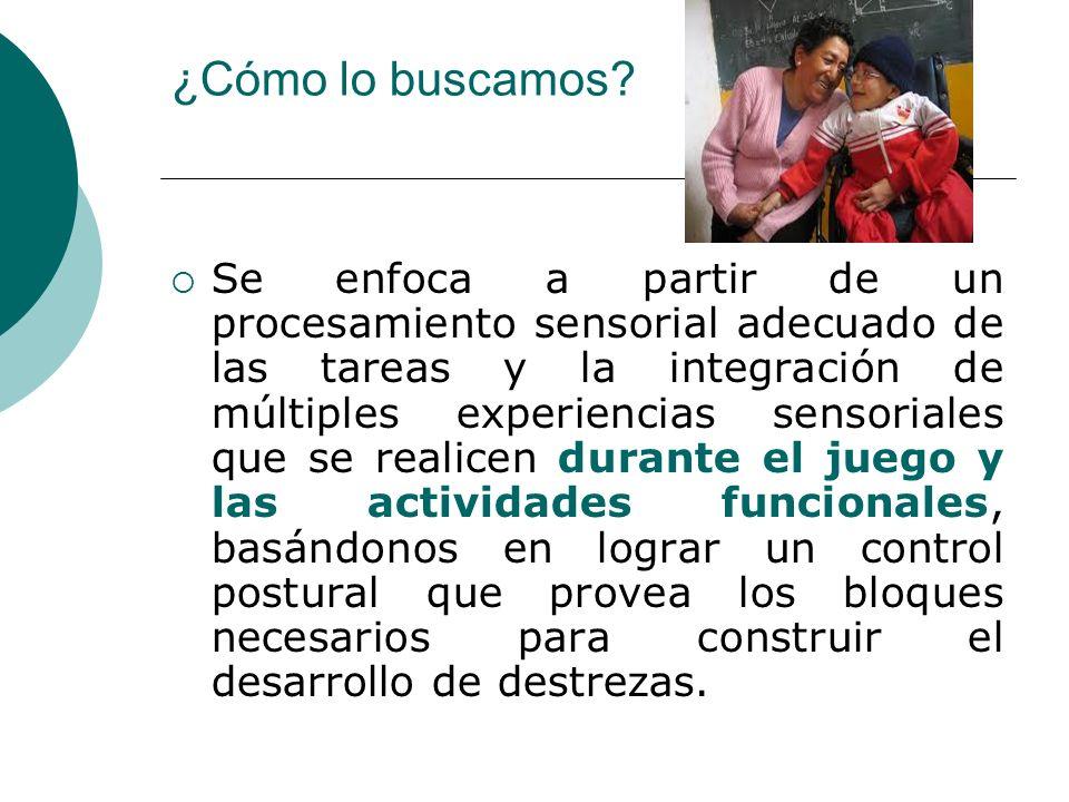 ¿Cómo lo buscamos? Se enfoca a partir de un procesamiento sensorial adecuado de las tareas y la integración de múltiples experiencias sensoriales que